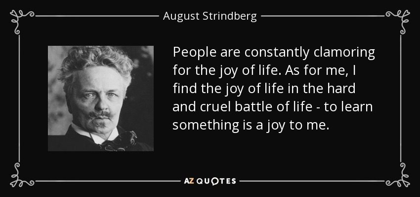 People are constantly clamoring for the joy of life. As for me, I find the joy of life in the hard and cruel battle of life - to learn something is a joy to me. - August Strindberg