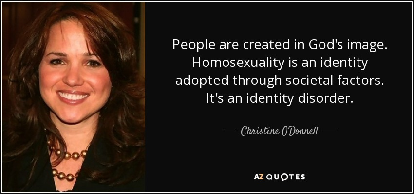 People are created in God's image. Homosexuality is an identity adopted through societal factors. It's an identity disorder. - Christine O'Donnell