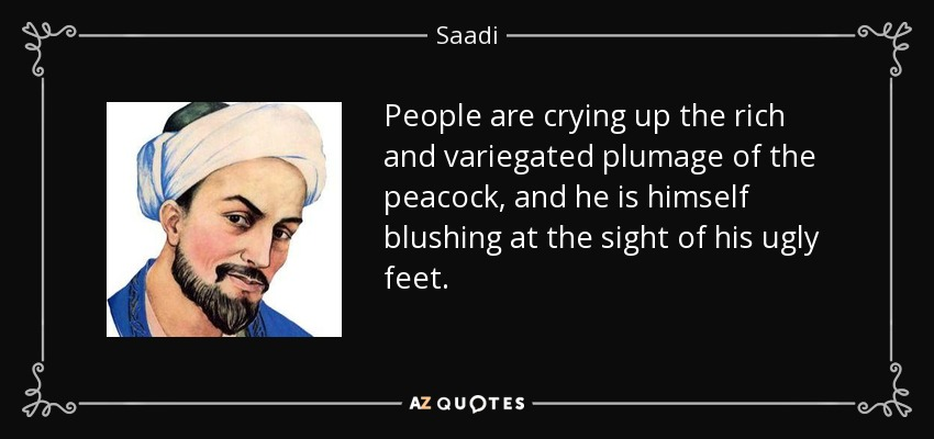 People are crying up the rich and variegated plumage of the peacock, and he is himself blushing at the sight of his ugly feet. - Saadi