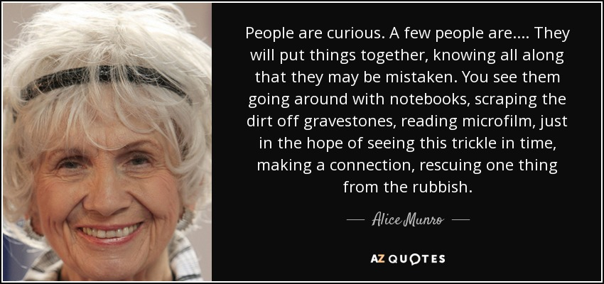 People are curious. A few people are. ... They will put things together, knowing all along that they may be mistaken. You see them going around with notebooks, scraping the dirt off gravestones, reading microfilm, just in the hope of seeing this trickle in time, making a connection, rescuing one thing from the rubbish. - Alice Munro