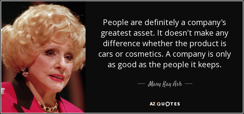 People are definitely a company's greatest asset. It doesn't make any difference whether the product is cars or cosmetics. A company is only as good as the people it keeps. - Mary Kay Ash