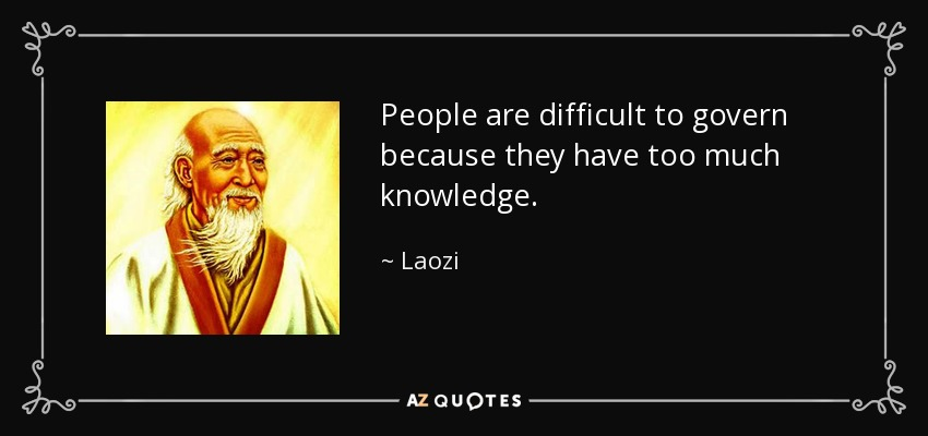People are difficult to govern because they have too much knowledge. - Laozi