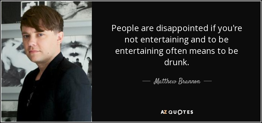 People are disappointed if you're not entertaining and to be entertaining often means to be drunk. - Matthew Brannon