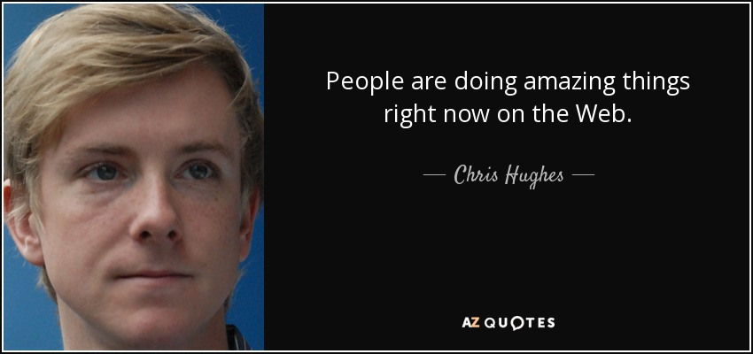 People are doing amazing things right now on the Web. - Chris Hughes