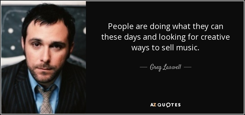 People are doing what they can these days and looking for creative ways to sell music. - Greg Laswell