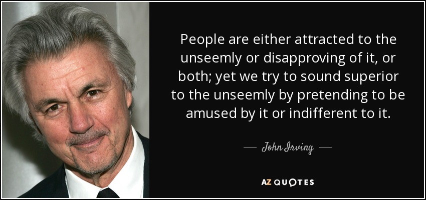 People are either attracted to the unseemly or disapproving of it, or both; yet we try to sound superior to the unseemly by pretending to be amused by it or indifferent to it. - John Irving
