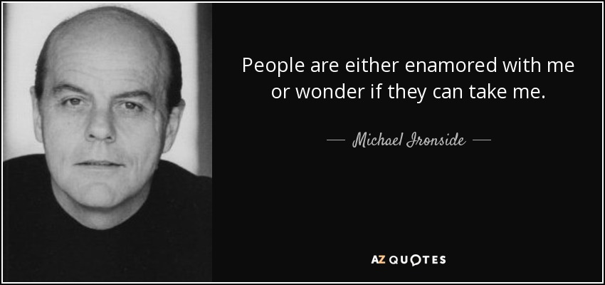 People are either enamored with me or wonder if they can take me. - Michael Ironside