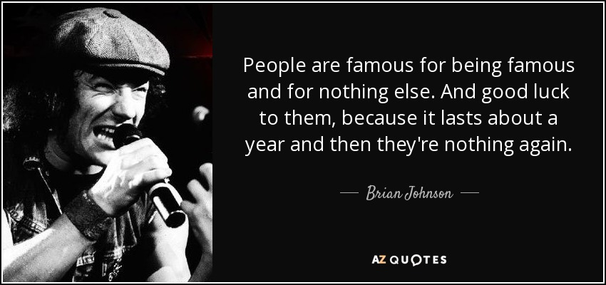 Brian Johnson quote: People are famous for being famous and for