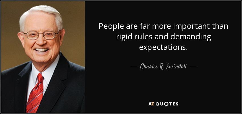 rigid people. people are far more important than rigid rules and demanding expectations. - charles r. e