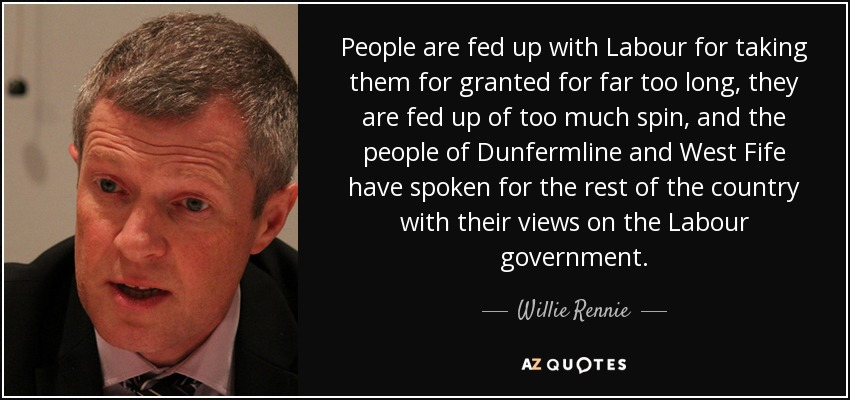 People are fed up with Labour for taking them for granted for far too long, they are fed up of too much spin, and the people of Dunfermline and West Fife have spoken for the rest of the country with their views on the Labour government. - Willie Rennie
