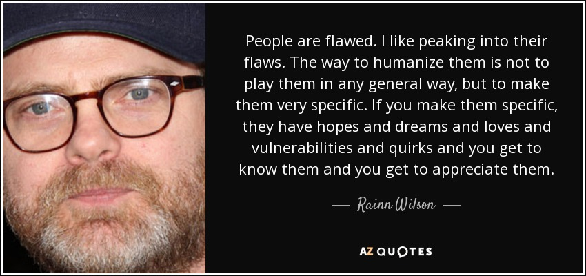 People are flawed. I like peaking into their flaws. The way to humanize them is not to play them in any general way, but to make them very specific. If you make them specific, they have hopes and dreams and loves and vulnerabilities and quirks and you get to know them and you get to appreciate them. - Rainn Wilson