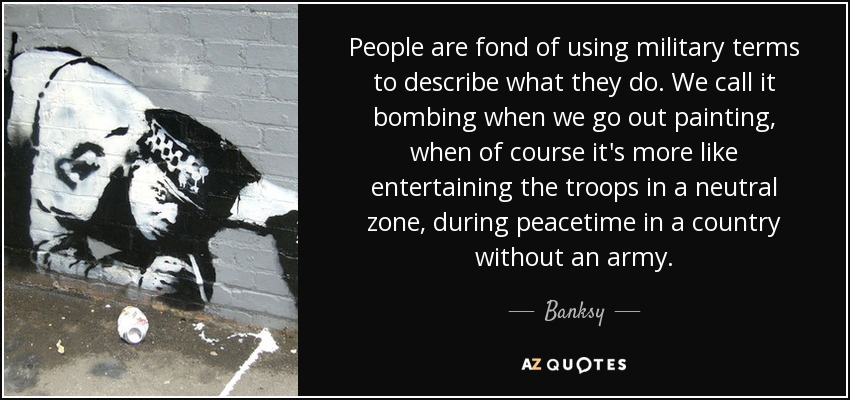 People are fond of using military terms to describe what they do. We call it bombing when we go out painting, when of course it's more like entertaining the troops in a neutral zone, during peacetime in a country without an army. - Banksy