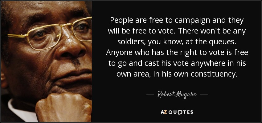 People are free to campaign and they will be free to vote. There won't be any soldiers, you know, at the queues. Anyone who has the right to vote is free to go and cast his vote anywhere in his own area, in his own constituency. - Robert Mugabe