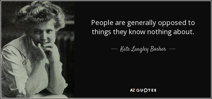 People are generally opposed to things they know nothing about. - Kate Langley Bosher