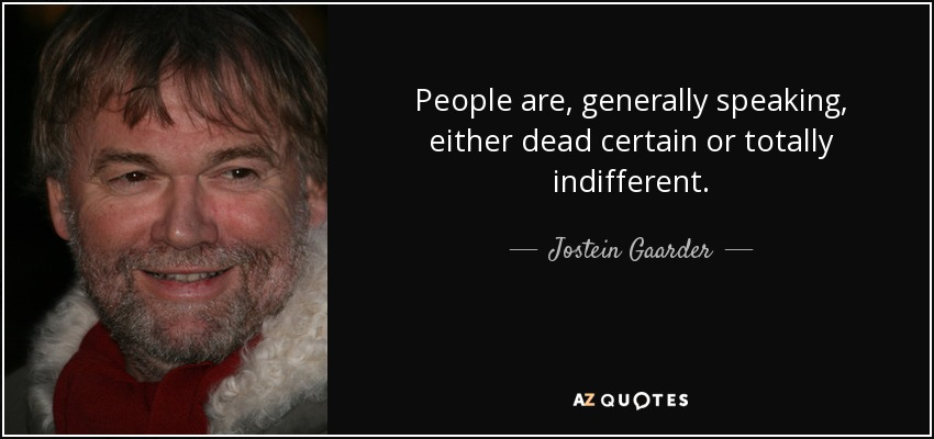 People are, generally speaking, either dead certain or totally indifferent. - Jostein Gaarder