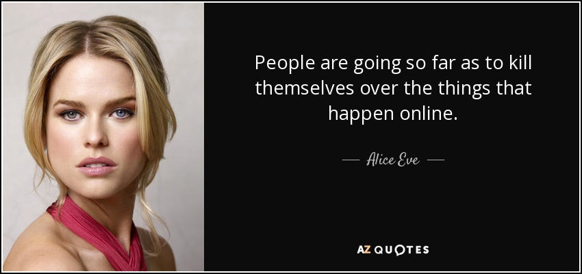 People are going so far as to kill themselves over the things that happen online. - Alice Eve