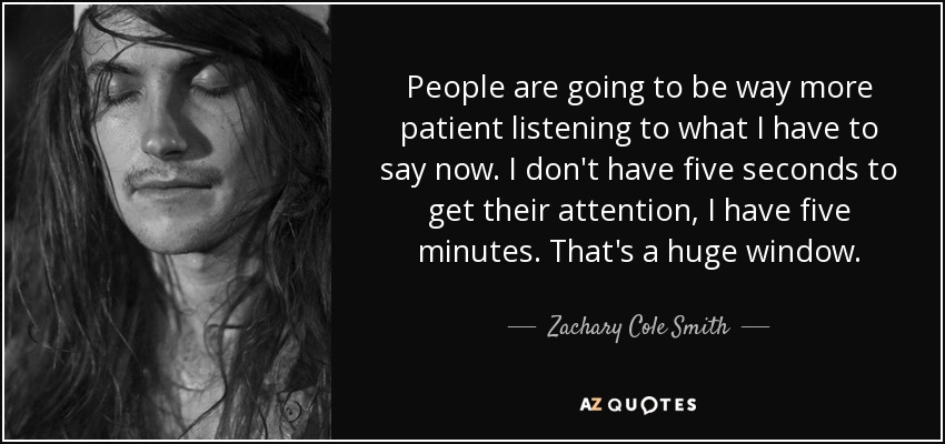 People are going to be way more patient listening to what I have to say now. I don't have five seconds to get their attention, I have five minutes. That's a huge window. - Zachary Cole Smith