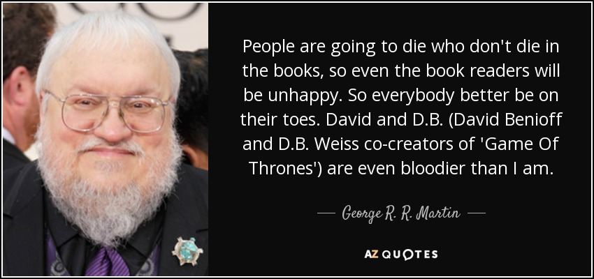 People are going to die who don't die in the books, so even the book readers will be unhappy. So everybody better be on their toes. David and D.B. (David Benioff and D.B. Weiss co-creators of 'Game Of Thrones') are even bloodier than I am. - George R. R. Martin