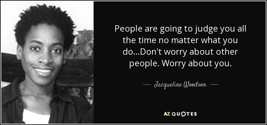 People are going to judge you all the time no matter what you do...Don't worry about other people. Worry about you. - Jacqueline Woodson