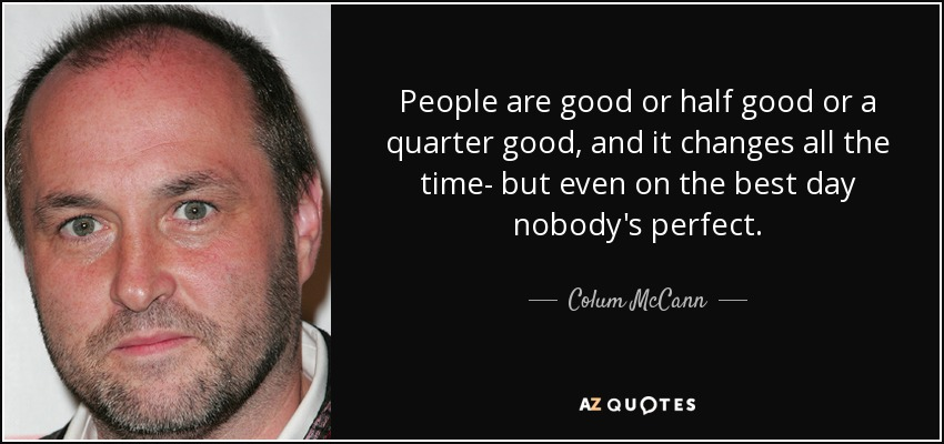 People are good or half good or a quarter good, and it changes all the time- but even on the best day nobody's perfect. - Colum McCann