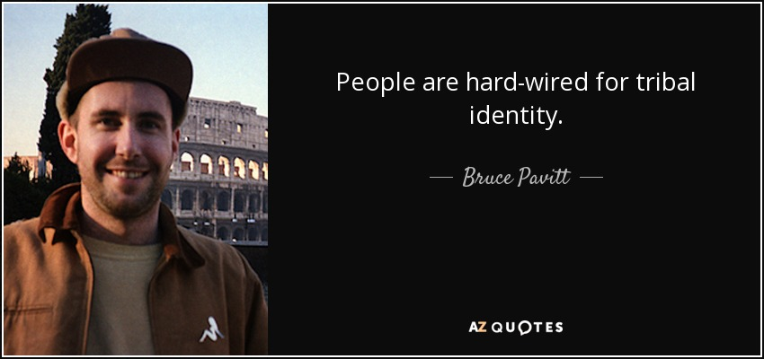 People are hard-wired for tribal identity. - Bruce Pavitt