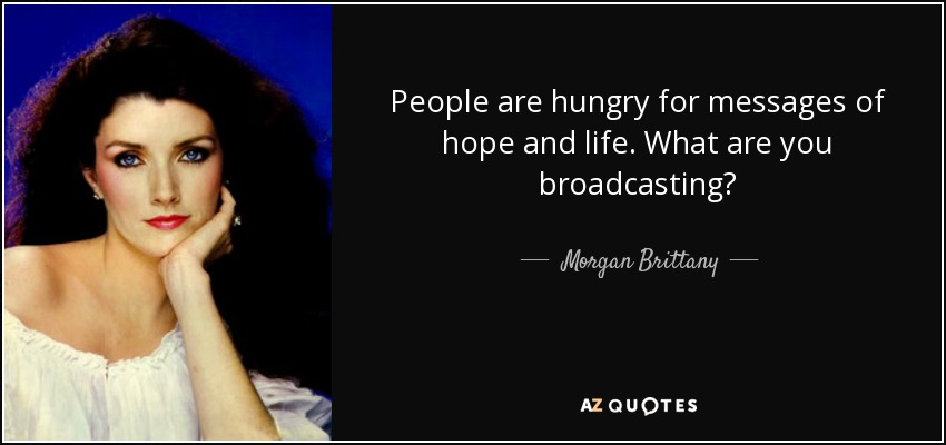 People are hungry for messages of hope and life. What are you broadcasting? - Morgan Brittany