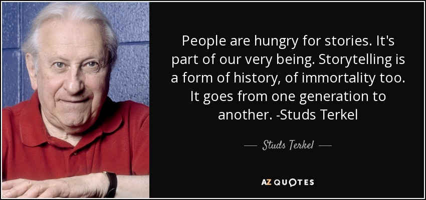 People are hungry for stories. It's part of our very being. Storytelling is a form of history, of immortality too. It goes from one generation to another. -Studs Terkel - Studs Terkel