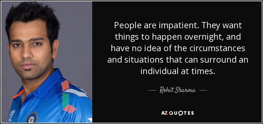 People are impatient. They want things to happen overnight, and have no idea of the circumstances and situations that can surround an individual at times. - Rohit Sharma