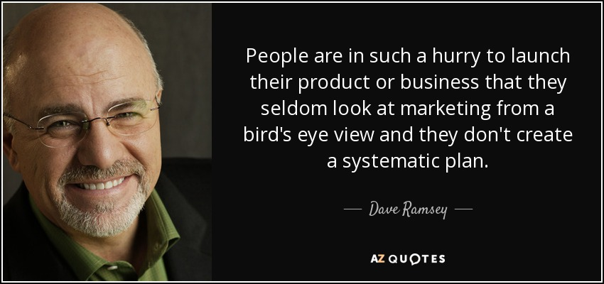 People are in such a hurry to launch their product or business that they seldom look at marketing from a bird's eye view and they don't create a systematic plan. - Dave Ramsey