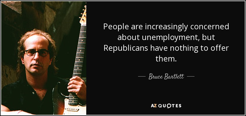 People are increasingly concerned about unemployment, but Republicans have nothing to offer them. - Bruce Bartlett