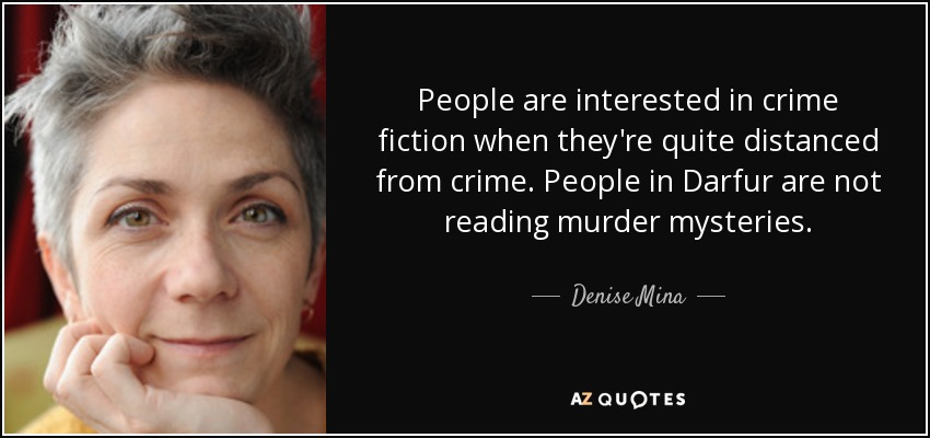 People are interested in crime fiction when they're quite distanced from crime. People in Darfur are not reading murder mysteries. - Denise Mina