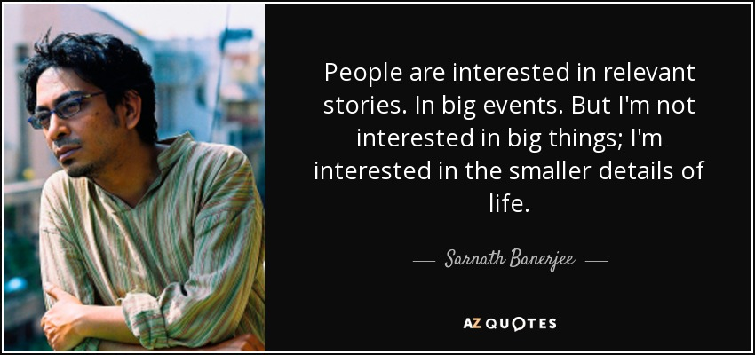 People are interested in relevant stories. In big events. But I'm not interested in big things; I'm interested in the smaller details of life. - Sarnath Banerjee