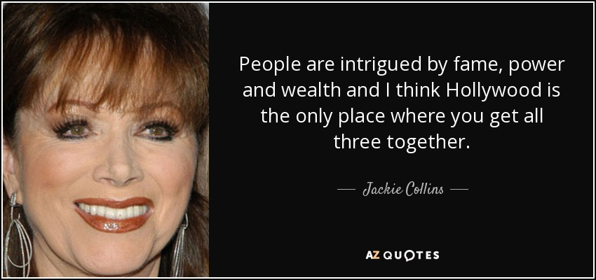 People are intrigued by fame, power and wealth and I think Hollywood is the only place where you get all three together. - Jackie Collins