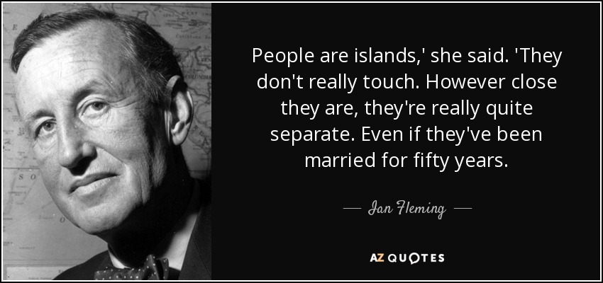 People are islands,' she said. 'They don't really touch. However close they are, they're really quite separate. Even if they've been married for fifty years. - Ian Fleming