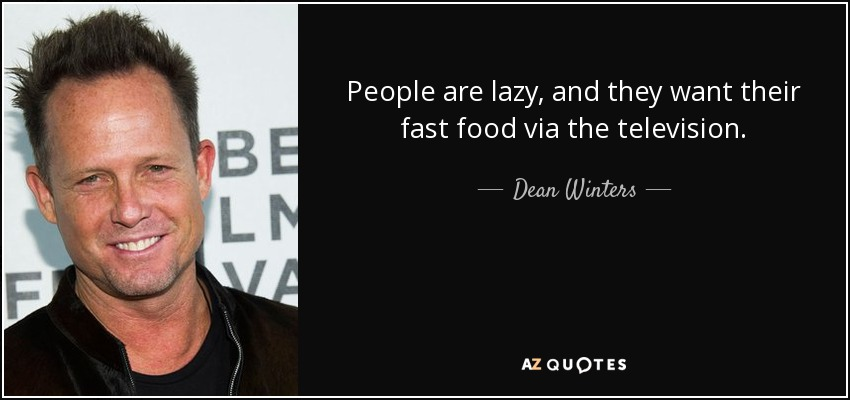 People are lazy, and they want their fast food via the television. - Dean Winters