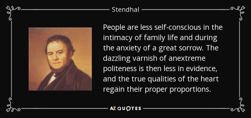 People are less self-conscious in the intimacy of family life and during the anxiety of a great sorrow. The dazzling varnish of anextreme politeness is then less in evidence, and the true qualities of the heart regain their proper proportions. - Stendhal