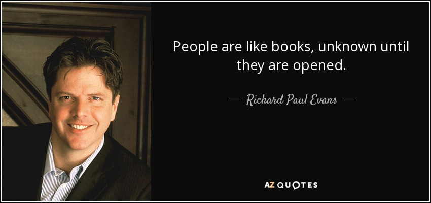People are like books, unknown until they are opened. - Richard Paul Evans