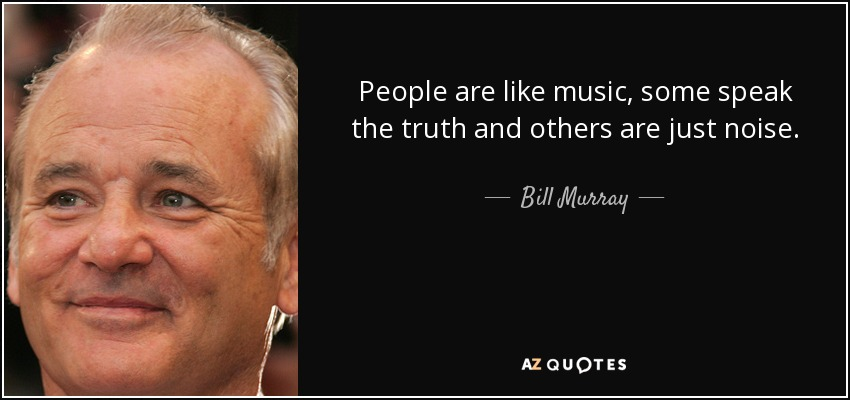 People are like music, some speak the truth and others are just noise. - Bill Murray