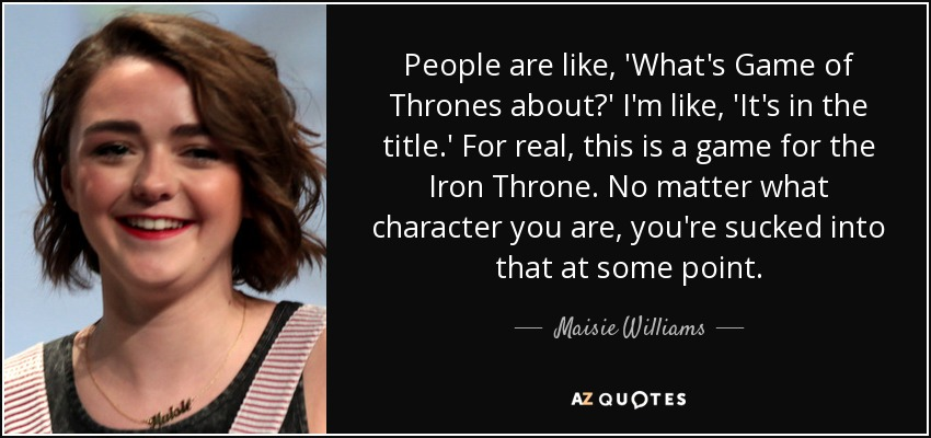 People are like, 'What's Game of Thrones about?' I'm like, 'It's in the title.' For real, this is a game for the Iron Throne. No matter what character you are, you're sucked into that at some point. - Maisie Williams