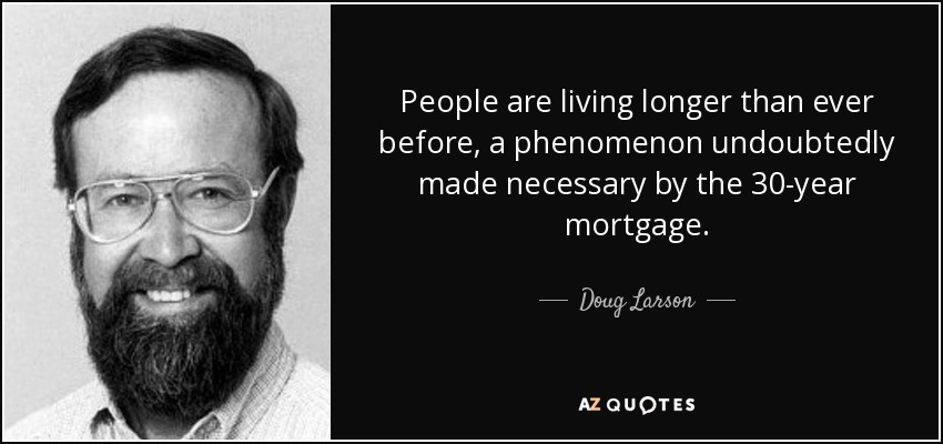 People are living longer than ever before, a phenomenon undoubtedly made necessary by the 30-year mortgage. - Doug Larson