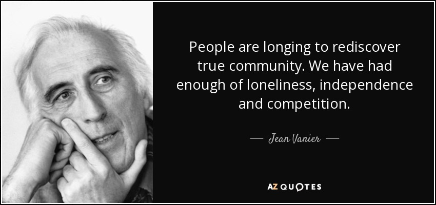 People are longing to rediscover true community. We have had enough of loneliness, independence and competition. - Jean Vanier