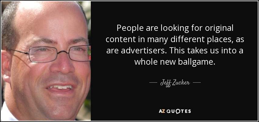 People are looking for original content in many different places, as are advertisers. This takes us into a whole new ballgame. - Jeff Zucker