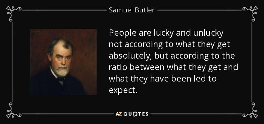 People are lucky and unlucky not according to what they get absolutely, but according to the ratio between what they get and what they have been led to expect. - Samuel Butler