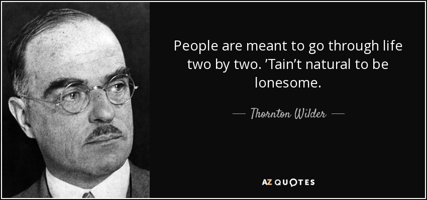People are meant to go through life two by two. 'Tain't natural to be lonesome. - Thornton Wilder