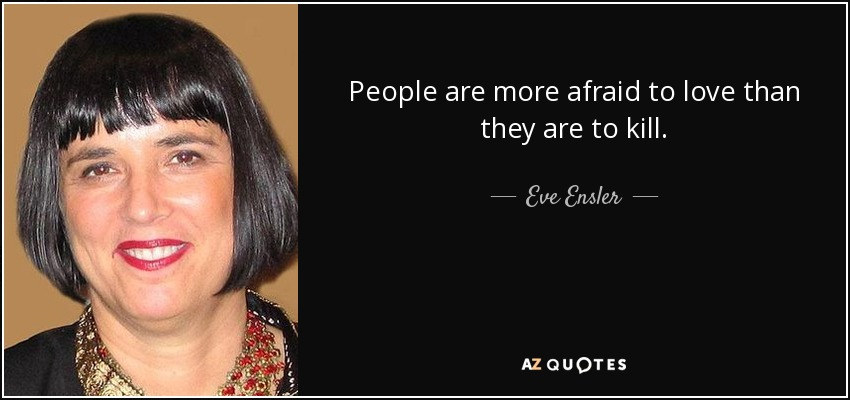 People are more afraid to love than they are to kill. - Eve Ensler