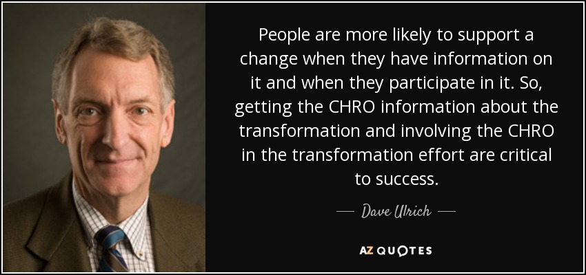 People are more likely to support a change when they have information on it and when they participate in it. So, getting the CHRO information about the transformation and involving the CHRO in the transformation effort are critical to success. - Dave Ulrich