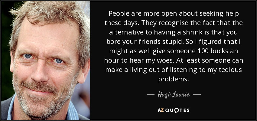 People are more open about seeking help these days. They recognise the fact that the alternative to having a shrink is that you bore your friends stupid. So I figured that I might as well give someone 100 bucks an hour to hear my woes. At least someone can make a living out of listening to my tedious problems. - Hugh Laurie