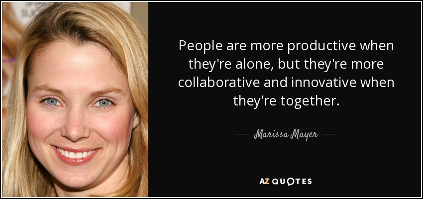 People are more productive when they're alone, but they're more collaborative and innovative when they're together. - Marissa Mayer