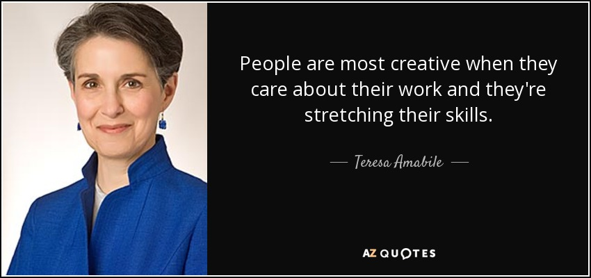 People are most creative when they care about their work and they're stretching their skills. - Teresa Amabile