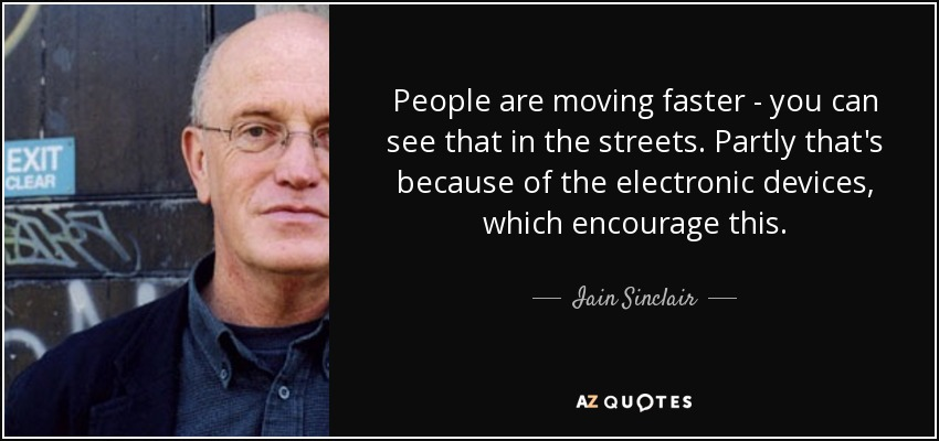 People are moving faster - you can see that in the streets. Partly that's because of the electronic devices, which encourage this. - Iain Sinclair